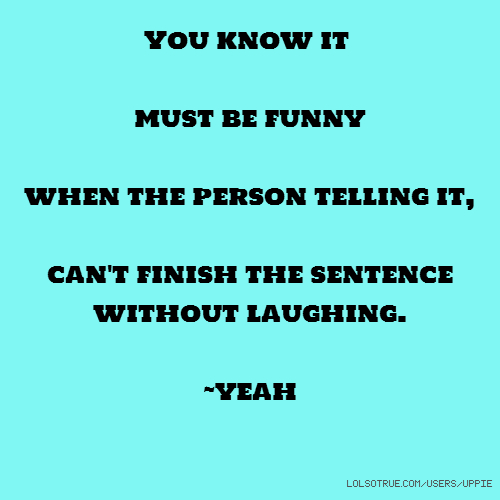 You know it must be funny when the person telling it, can't finish the sentence without laughing. ~yeah