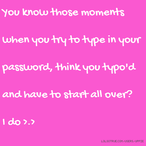 You know those moments when you try to type in your password, think you typo'd and have to start all over? I do >.>