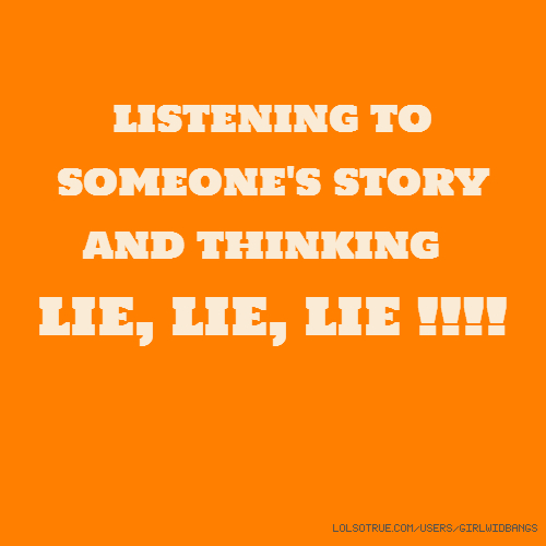 listening to someone's story and thinking LIE, LIE, LIE !!!!