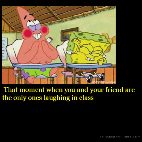 That moment when you and your friend are the only ones laughing in class