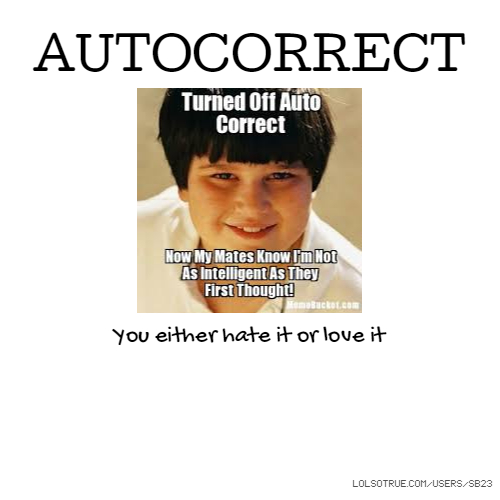 AUTOCORRECT You either hate it or love it