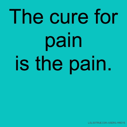 The cure for pain is the pain.
