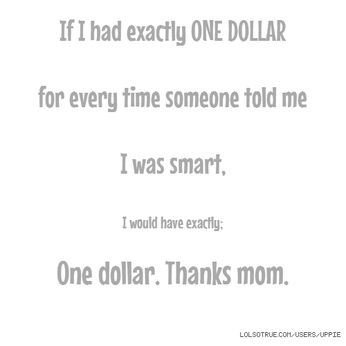 If I had exactly ONE DOLLAR for every time someone told me I was smart, I would have exactly; One dollar. Thanks mom.