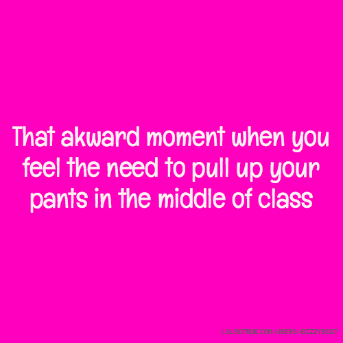 That akward moment when you feel the need to pull up your pants in the middle of class
