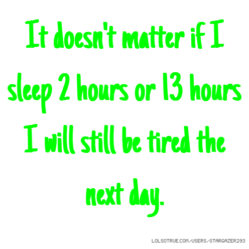 It doesn't matter if I sleep 2 hours or 13 hours I will still be tired the next day.