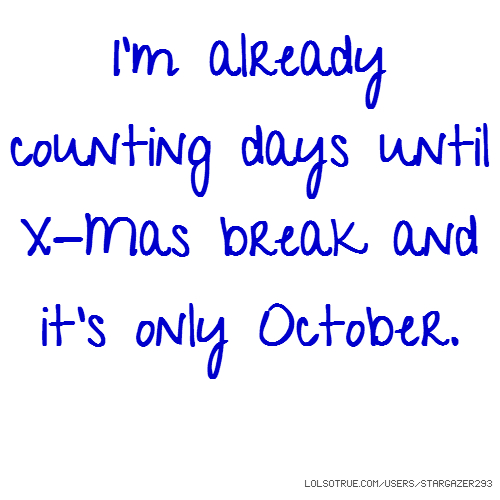 I'm already counting days until X-Mas break and it's only October.
