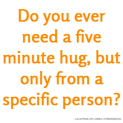 Do you ever need a five minute hug, but only from a specific person?