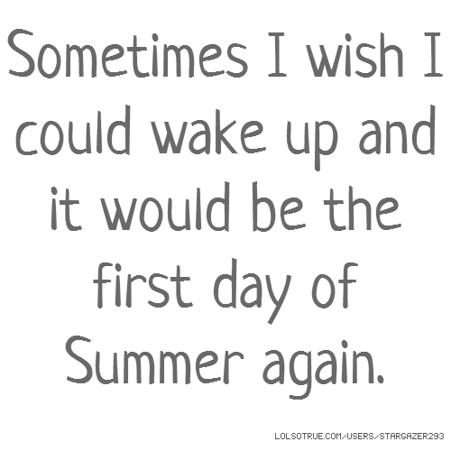 Sometimes I wish I could wake up and it would be the first day of Summer again.