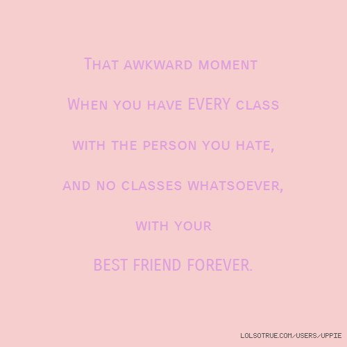 That awkward moment When you have EVERY class with the person you hate, and no classes whatsoever, with your BEST FRIEND FOREVER.