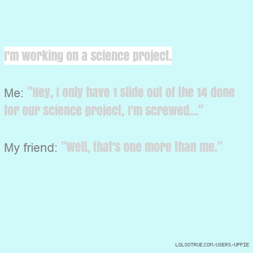 "I'm working on a science project. Me: ""Hey, I only have 1 slide out of the 14 done for our science project, I'm screwed..."" My friend: ""Well, that's one more than me."""