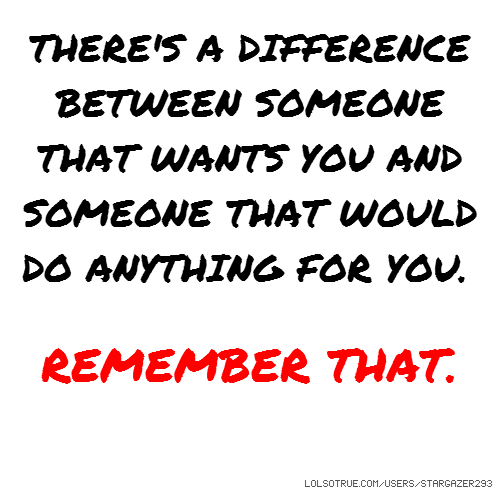 THERE'S A DIFFERENCE BETWEEN SOMEONE THAT WANTS YOU AND SOMEONE THAT WOULD DO ANYTHING FOR YOU. REMEMBER THAT.
