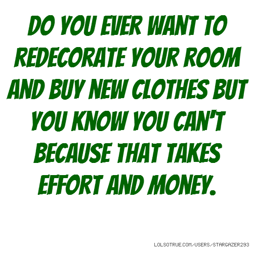 Do you ever want to redecorate your room and buy new clothes but you know you can't because that takes effort and money.