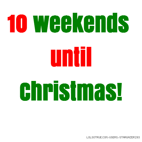 10 weekends until Christmas!