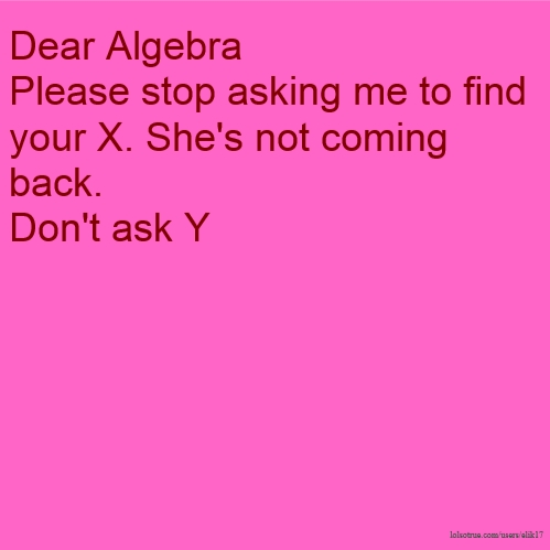 Dear Algebra Please stop asking me to find your X. She's not coming back. Don't ask Y