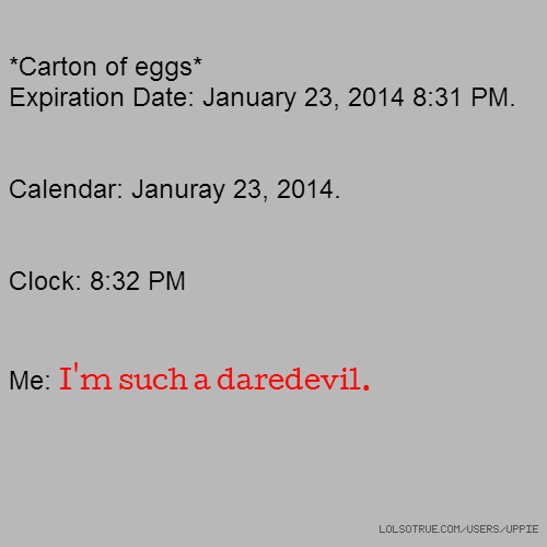 *Carton of eggs* Expiration Date: January 23, 2014 8:31 PM. Calendar: Januray 23, 2014. Clock: 8:32 PM Me: I'm such a daredevil.