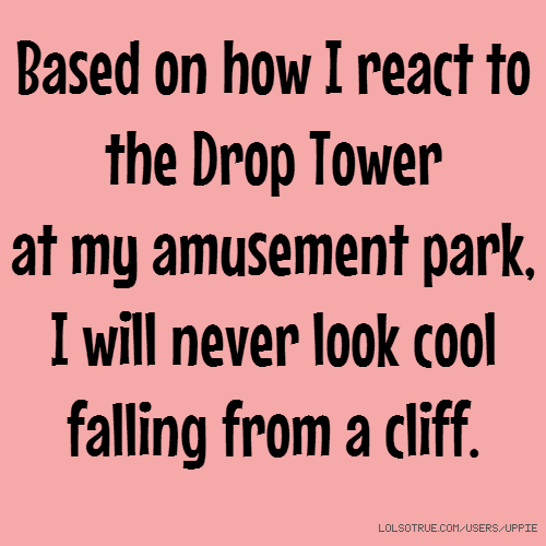 Based on how I react to the Drop Tower at my amusement park, I will never look cool falling from a cliff.