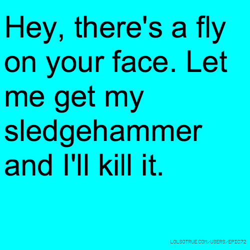 Hey, there's a fly on your face. Let me get my sledgehammer and I'll kill it.