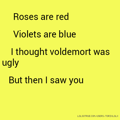 Roses are red Violets are blue I thought voldemort was ugly But then I saw you