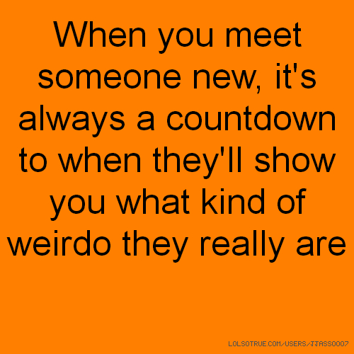 When you meet someone new, it's always a countdown to when they'll show you what kind of weirdo they really are