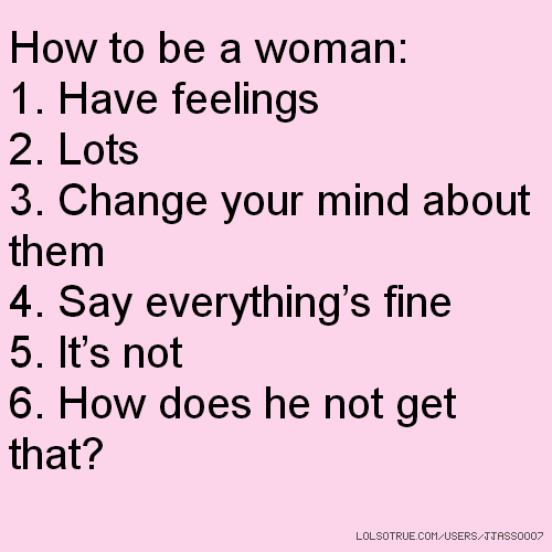 How to be a woman: 1. Have feelings 2. Lots 3. Change your mind about them 4. Say everything's fine 5. It's not 6. How does he not get that?