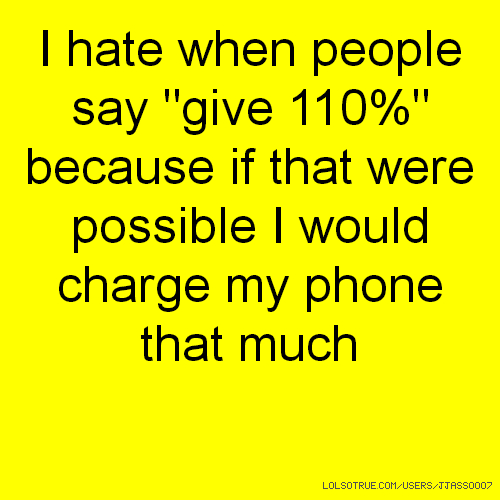"I hate when people say ""give 110%"" because if that were possible I would charge my phone that much"