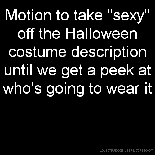 "Motion to take ""sexy"" off the Halloween costume description until we get a peek at who's going to wear it"