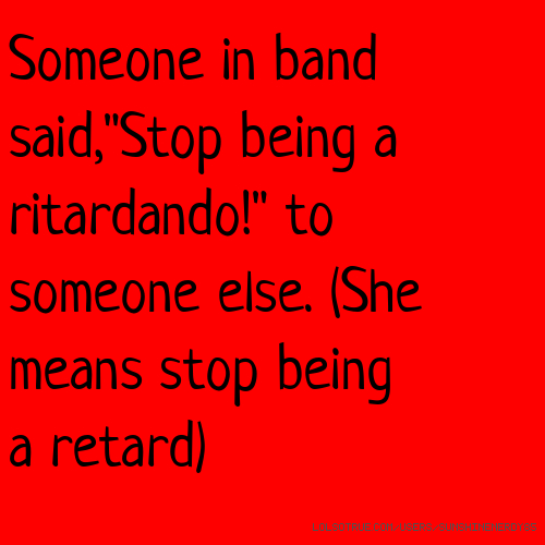 "Someone in band said,""Stop being a ritardando!"" to someone else. (She means stop being a retard)"