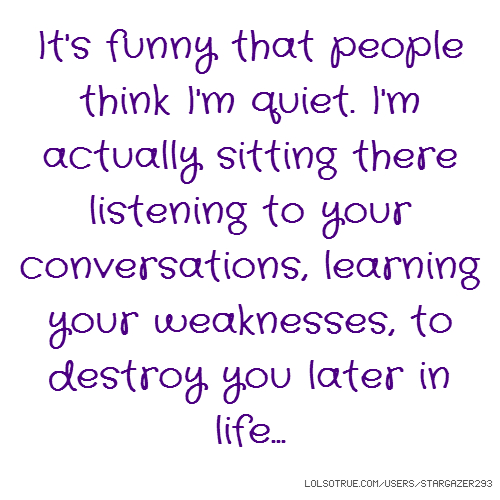 It's funny that people think I'm quiet. I'm actually sitting there listening to your conversations, learning your weaknesses, to destroy you later in life...
