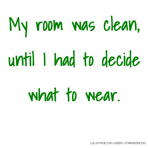 My room was clean, until I had to decide what to wear.