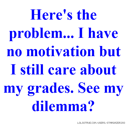 Here's the problem... I have no motivation but I still care about my grades. See my dilemma?