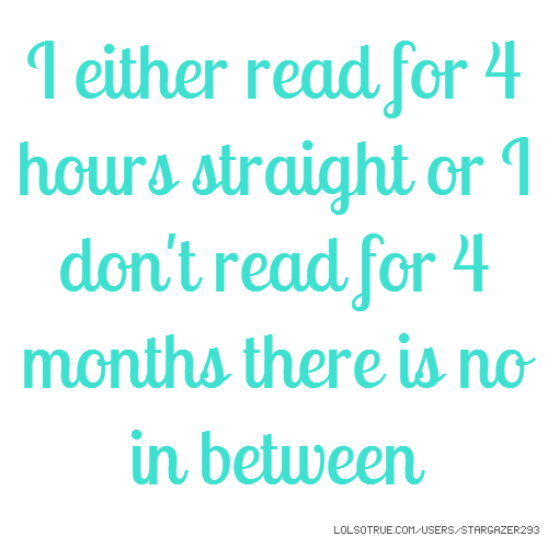 I either read for 4 hours straight or I don't read for 4 months there is no in between
