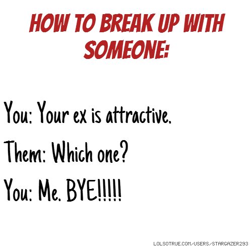 How To Break Up With Someone: You: Your ex is attractive. Them: Which one? You: Me. BYE!!!!!