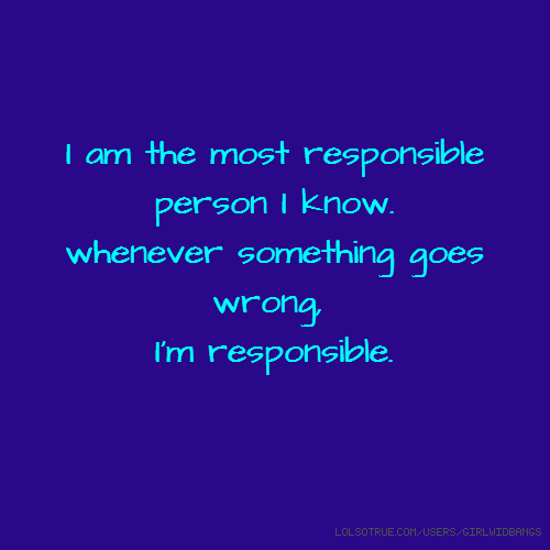 I am the most responsible person I know. whenever something goes wrong, I'm responsible.