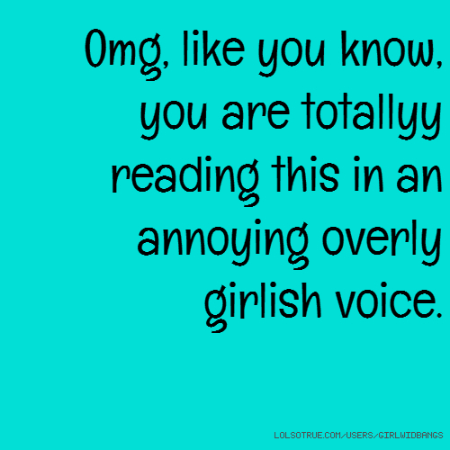 Omg, like you know, you are totallyy reading this in an annoying overly girlish voice.