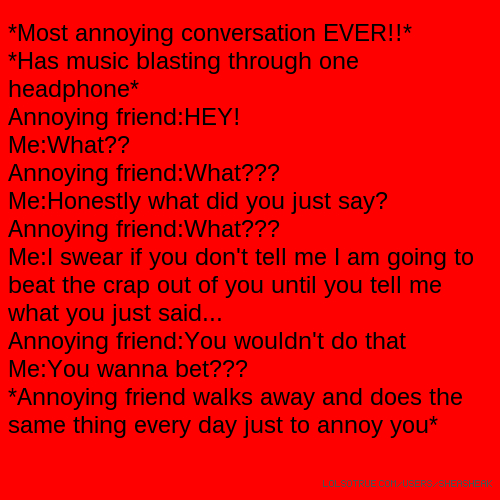 *Most annoying conversation EVER!!* *Has music blasting through one headphone* Annoying friend:HEY! Me:What?? Annoying friend:What??? Me:Honestly what did you just say? Annoying friend:What??? Me:I swear if you don't tell me I am going to beat the crap out of you until you tell me what you just said... Annoying friend:You wouldn't do that Me:You wanna bet??? *Annoying friend walks away and does the same thing every day just to annoy you*