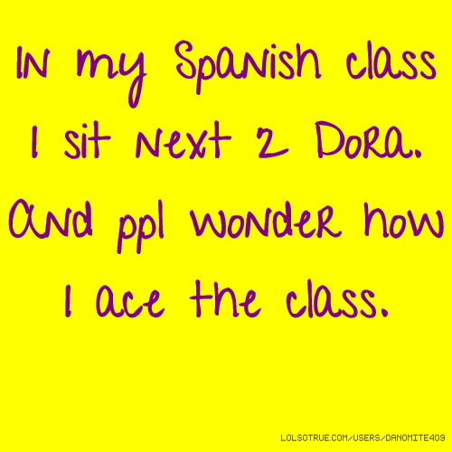 In my Spanish class I sit next 2 Dora. And ppl wonder how I ace the class.