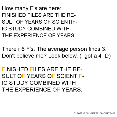 How many F's are here: FINISHED FILES ARE THE RE- SULT OF YEARS OF SCIENTIF- IC STUDY COMBINED WITH THE EXPERIENCE OF YEARS. There r 6 F's. The average person finds 3. Don't believe me? Look below. (I got a 4 :D) FINISHED FILES ARE THE RE- SULT OF YEARS OF SCIENTIF- IC STUDY COMBINED WITH THE EXPERIENCE OF YEARS.