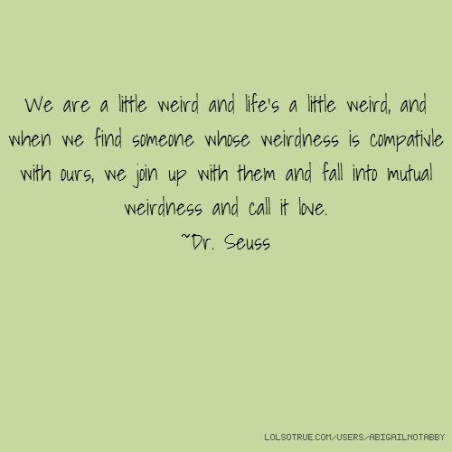 We are a little weird and life's a little weird, and when we find someone whose weirdness is compativle with ours, we join up with them and fall into mutual weirdness and call it love. ~Dr. Seuss