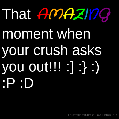 That AMAZING moment when your crush asks you out!!! :] :} :) :P :D