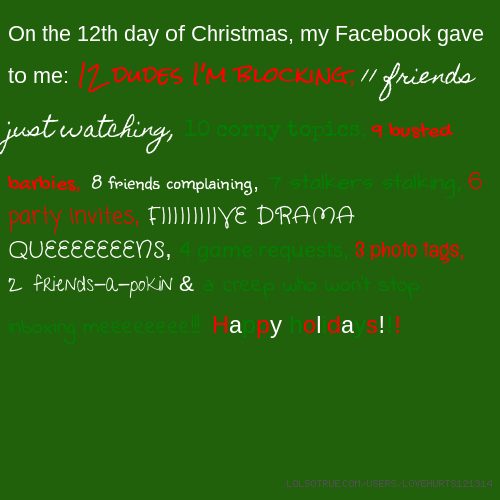On the 12th day of Christmas, my Facebook gave to me: 12 dudes I'm blocking, 11 friends just watching, 10 corny topics, 9 busted barbies, 8 friends complaining, 7 stalkers stalking, 6 party invites, FIIIIIIIIIVE DRAMA QUEEEEEEENS, 4 game requests, 3 photo tags, 2 friends-a-pokin & a creep who won't stop inboxing meeeeeeee!!! Happy holidays!!!