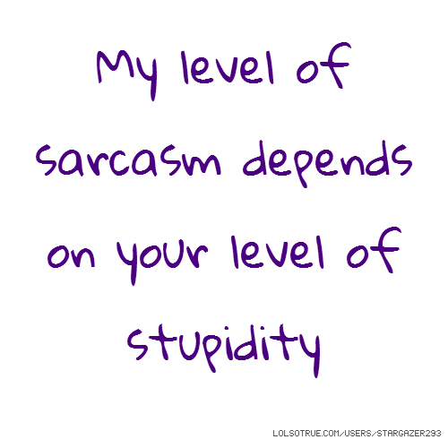 My level of sarcasm depends on your level of stupidity