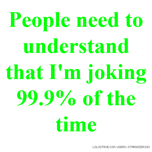 People need to understand that I'm joking 99.9% of the time