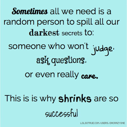 Sometimes all we need is a random person to spill all our darkest secrets to: someone who won't judge, ask questions, or even really care. This is is why shrinks are so successful