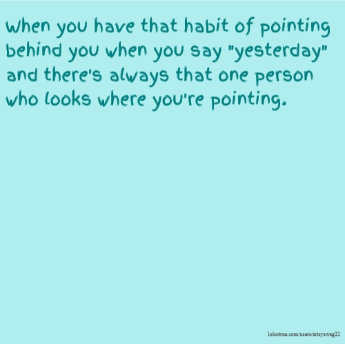 """When you have that habit of pointing behind you when you say """"yesterday"""" and there's always that one person who looks where you're pointing."""