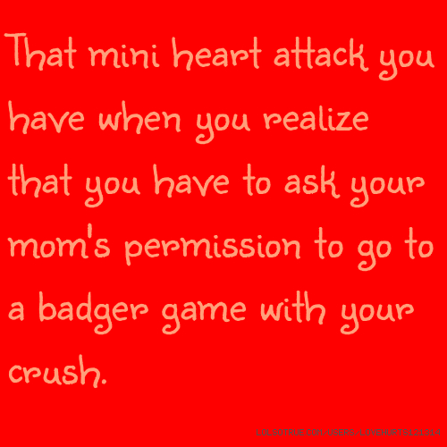 That mini heart attack you have when you realize that you have to ask your mom's permission to go to a badger game with your crush.