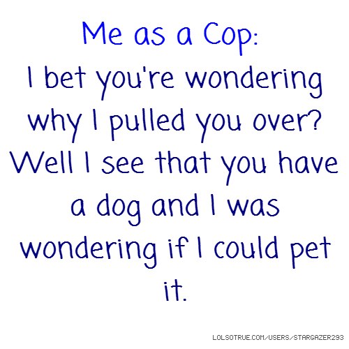 Me as a Cop: I bet you're wondering why I pulled you over? Well I see that you have a dog and I was wondering if I could pet it.