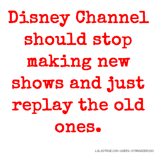 Disney Channel should stop making new shows and just replay the old ones.
