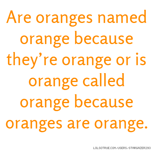 Are oranges named orange because they're orange or is orange called orange because oranges are orange.