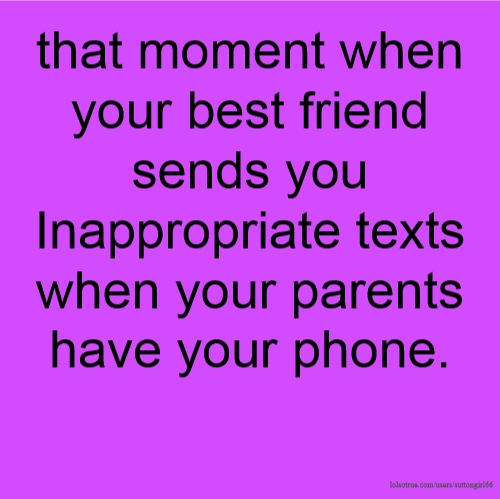 that moment when your best friend sends you Inappropriate texts when your parents have your phone.