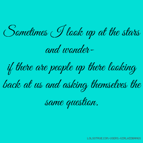 Sometimes I look up at the stars and wonder- if there are people up there looking back at us and asking themselves the same question.